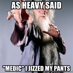 """Pissed Off Dumbledore - AS HEAVY SAID """"MEDIC"""" I JIZZED MY PANTS"""