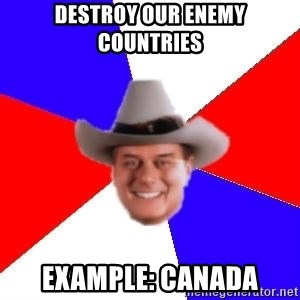 decadent american - DESTROY our enemy countries Example: Canada
