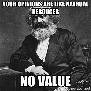 Karl Marx to the Rescue - your opinions are like natrual resouces no value