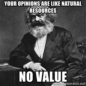 Karl Marx to the Rescue - your opinions are like natural resources no value