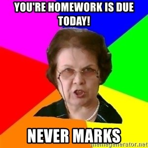 teacher - You're homework is due today! Never marks