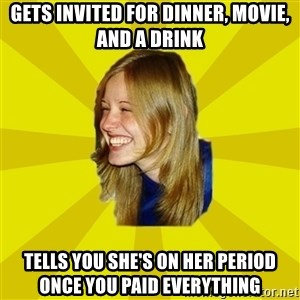 Trologirl - gets invited for dinner, movie, and a drink tells you she's on her period once you paid everything