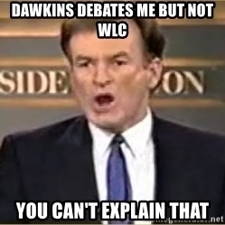 Bill O Reilly - DAWKINS DEBATES ME BUT NOT WLC YOU CAN'T EXPLAIN THAT