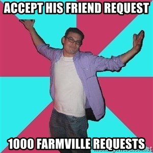 Douchebag Roommate - accept his friend request 1000 farmville requests