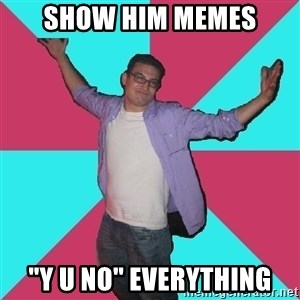 "Douchebag Roommate - show him memes ""y u no"" everything"