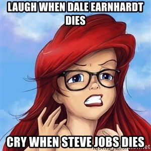 Hipster Ariel - Laugh when Dale earnhardt Dies Cry when Steve jobs dies