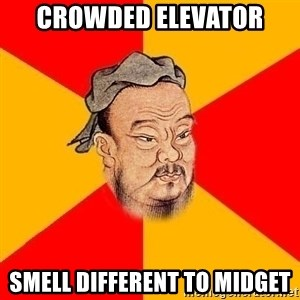 Chinese Proverb - Crowded elevator smell different to midget