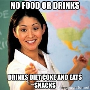 unhelpful teacher - no food or drinks drinks diet coke and eats snacks