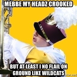 Baffled Band Guy - mebbe my headz crooked but at least i no flail on ground like wildcats