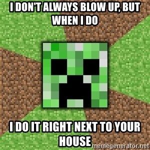 Minecraft Creeper - I don't always blow up, but when I do I do it right next to your house