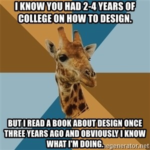Graphic Design Giraffe - I know you had 2-4 years of college on how to design. But I read a book about design once three years ago and obviously I know what I'm doing.