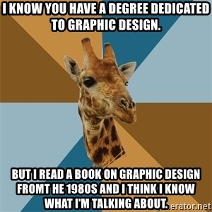 Graphic Design Giraffe - I know you have a degree dedicated to graphic design. But I read a book on graphic design fromt he 1980s and I think I know what I'm talking about.