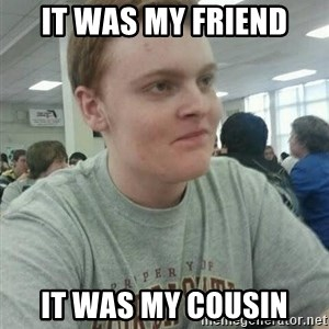 Vengeful Ginger - it was my friend it was my cousin
