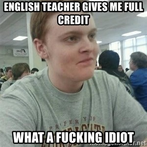 Vengeful Ginger - english teacher gives me full credit what a fucking idiot