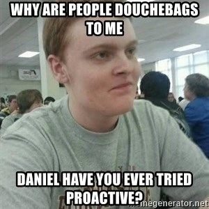 Vengeful Ginger - why are people douchebags to me daniel have you ever tried proactive?