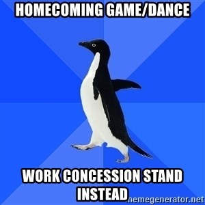 Socially Awkward Penguin - homecoming game/dance work concession stand instead