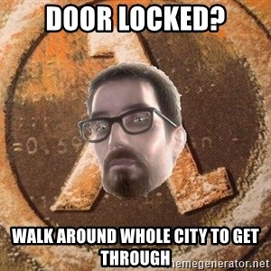 Gordon Freeman - Door locked? walk around whole city to get through