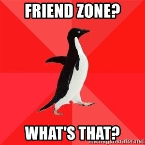 Socially Awesome Penguin - Friend zone? what's that?