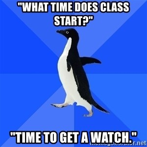 """Socially Awkward Penguin - """"what time does class start?"""" """"Time to get a watch."""""""