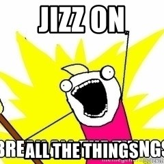 Break All The Things - Jizz on all the things