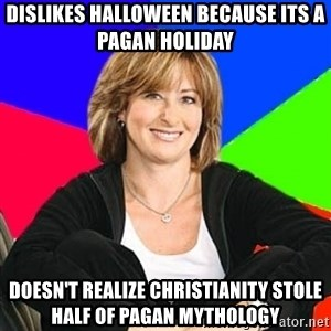 Sheltering Suburban Mom - Dislikes Halloween Because its a Pagan Holiday Doesn't Realize CHRISTIANITY Stole half of pagan mythology