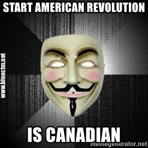 Anonymous memes - START AMERICAN REVOLUTION IS CANADIAN