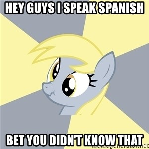 Badvice Derpy - HEy GUYS I SPEAK SPANISH BET YOU DIDN'T KNOW THAT