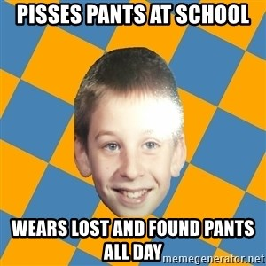 annoying elementary school kid - Pisses pants at school Wears lost and found pants all day