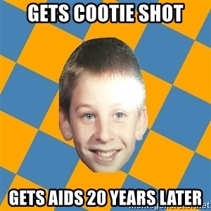annoying elementary school kid - Gets cootie shot Gets aids 20 years later