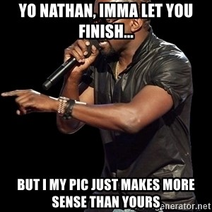 Kanye West - Yo Nathan, imma let you fiNish... but I My Pic just makes more sense than yours