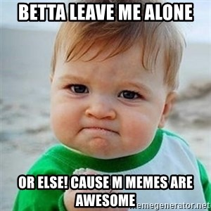 Victory Baby - Betta leave me alone or else! cause m memes are awesome