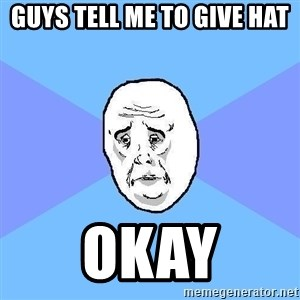Okay Guy - GUYS TELL ME TO GIVE HAT OKAY