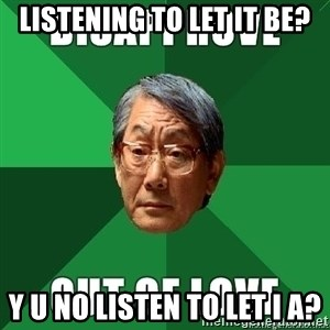 High Expectation Asian Father - Listening to let it be? y u no listen to let i a?