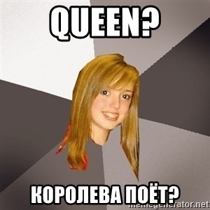 Musically Oblivious 8th Grader - queen? королева поёт?