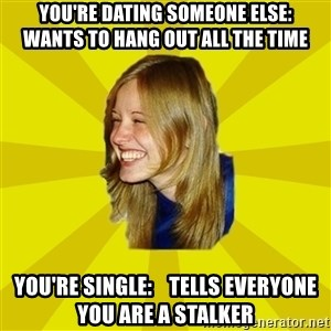 Trologirl - You're dating someone else:     Wants to hang out all the time You're single:    Tells everyone you are a stalker