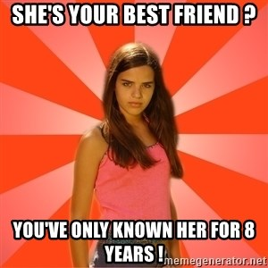 Jealous Girl - She's your best friend ? You've only known her for 8 years !