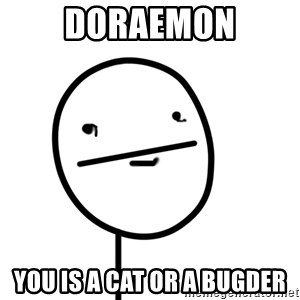poker f - doraemon you is a cat or a bugder