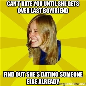 Trologirl - can't date you until she gets over last boyfriend find out she's dating someone else already