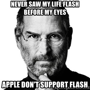 Scumbag Steve Jobs - never saw My life flash before My eyes Apple don't support flash