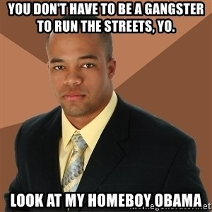 Successful Black Man - you don't have to be a gangster to run the streets, yo. look at my homeboy obama