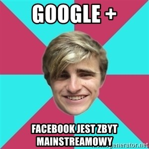George is too Mainstream. - Google + facebook jest zbyt mainstreamowy