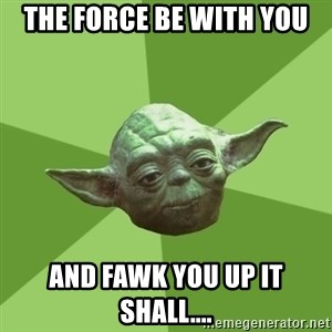 Advice Yoda Gives - the force be with you and fawk you up it shall....