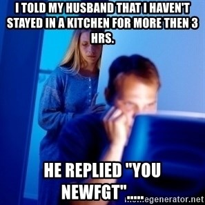 "Internet Husband - i told my husband that i haven't stayed in a kitchen for more then 3 hrs. HE replied ""you newfgt""....."