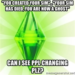 "Sims - ""You created your sim""...""YOUR SIM HAS DIED, YOU ARE NOW A GHOST"" Can I see ppl changing plz?"