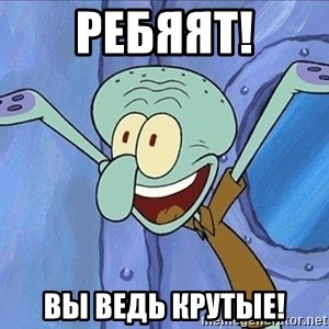 Guess What Squidward - ребяят! вы ведь крутые!