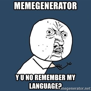 Y U No - memegenerator y u no remember my language?