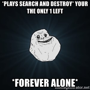 Forever Alone - *plays search and destroy* your the only 1 left *forever alone*