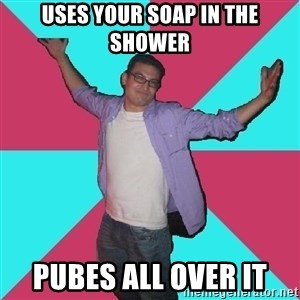 Douchebag Roommate - Uses your Soap in the shower Pubes all over it