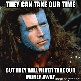 Braveheart - They can take our time but they will never take our money away