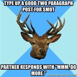 "Smut Player Stag - Type up a good two paragraph post for smut partner responds with ""mmm, do more."""
